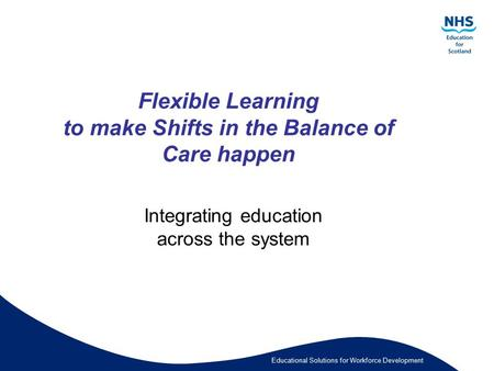 Educational Solutions for Workforce Development Flexible Learning to make Shifts in the Balance of Care happen Integrating education across the system.