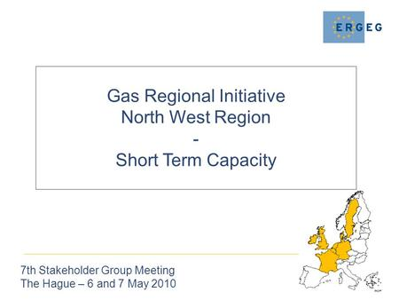 Gas Regional Initiative North West Region - Short Term Capacity 7th Stakeholder Group Meeting The Hague – 6 and 7 May 2010.