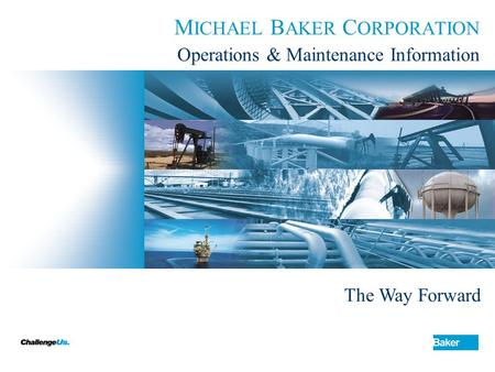 M ICHAEL B AKER C ORPORATION Operations & Maintenance Information The Way Forward.