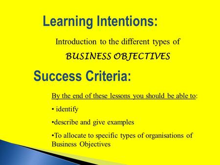 Success Criteria: Introduction to the different types of BUSINESS OBJECTIVES Learning Intentions: By the end of these lessons you should be able to: identify.