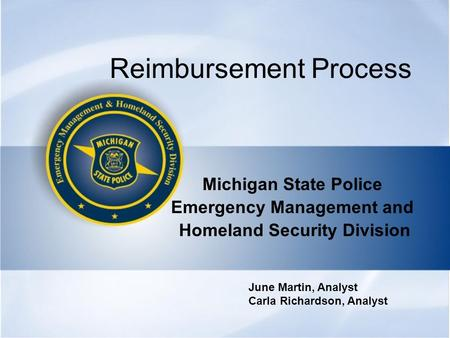 Reimbursement Process Michigan State Police Emergency Management and Homeland Security Division June Martin, Analyst Carla Richardson, Analyst.
