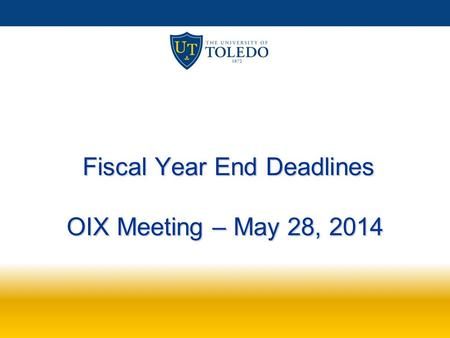 Fiscal Year End Deadlines OIX Meeting – May 28, 2014 Fiscal Year End Deadlines OIX Meeting – May 28, 2014.