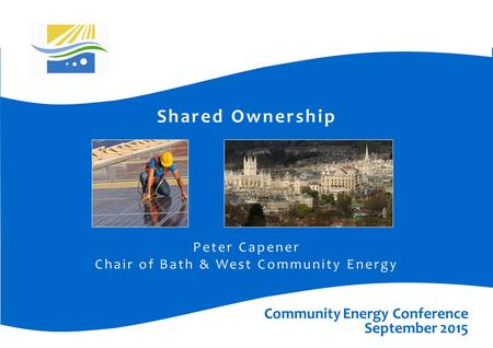 Shared Ownership Peter Capener Chair of Bath & West Community Energy Community Energy Conference September 2015.