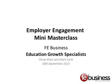 Employer Engagement Mini Masterclass FE Business Education Growth Specialists Omar Khan and Mark Cook 28th September 2015.