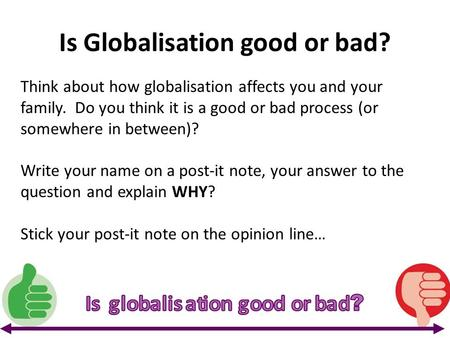 Is Globalisation good or bad? Think about how globalisation affects you and your family. Do you think it is a good or bad process (or somewhere in between)?