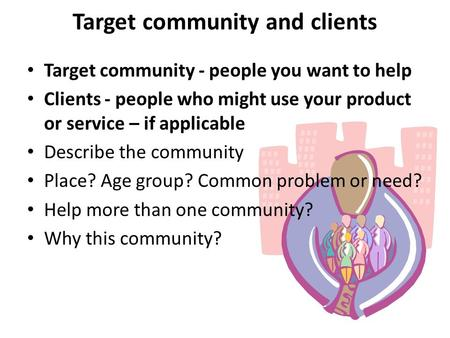 Target community and clients Target community - people you want to help Clients - people who might use your product or service – if applicable Describe.