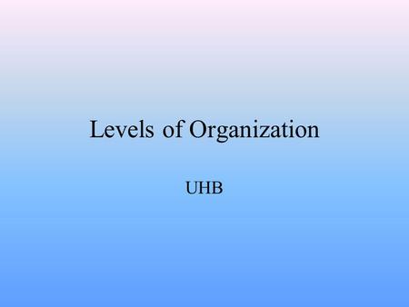 Levels of Organization UHB Division of Labor & The First Level Within multi-cellular organisms there is division of labor. Division of labor means that.