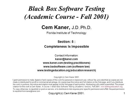 Copyright (c) Cem Kaner 2001.1 Black Box Software Testing (Academic Course - Fall 2001) Cem Kaner, J.D., Ph.D. Florida Institute of Technology Section: