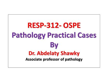 RESP-312- OSPE Pathology Practical Cases By Dr. Abdelaty Shawky Associate professor of pathology.