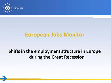 European Jobs Monitor Shifts in the employment structure in Europe during the Great Recession.