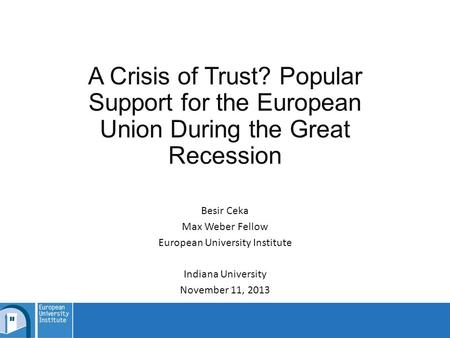 A Crisis of Trust? Popular Support for the European Union During the Great Recession Besir Ceka Max Weber Fellow European University Institute Indiana.