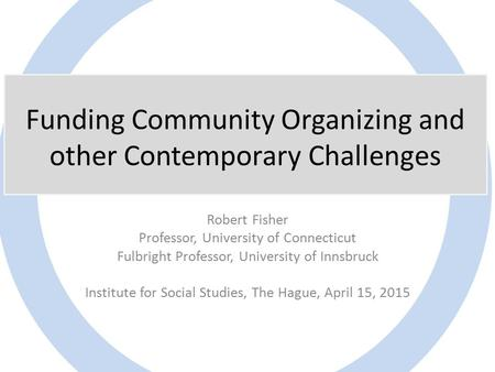 Funding Community Organizing and other Contemporary Challenges Robert Fisher Professor, University of Connecticut Fulbright Professor, University of Innsbruck.