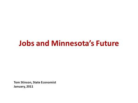 Jobs and Minnesota's Future Tom Stinson, State Economist January, 2011.