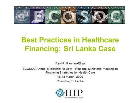 Best Practices in Healthcare Financing: Sri Lanka Case Ravi P. Rannan-Eliya ECOSOC Annual Ministerial Review – Regional Ministerial Meeting on Financing.