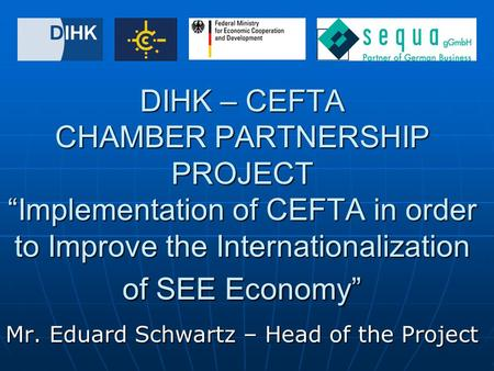 "DIHK – CEFTA CHAMBER PARTNERSHIP PROJECT ""Implementation of CEFTA in order to Improve the Internationalization of SEE Economy"" Mr. Eduard Schwartz – Head."