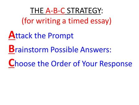 A ttack the Prompt B rainstorm Possible Answers: C hoose the Order of Your Response THE A-B-C STRATEGY: (for writing a timed essay)