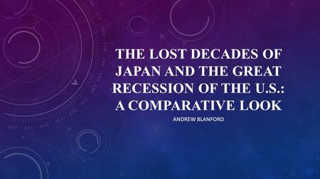 THE LOST DECADES OF JAPAN AND THE GREAT RECESSION OF THE U.S.: A COMPARATIVE LOOK ANDREW BLANFORD.