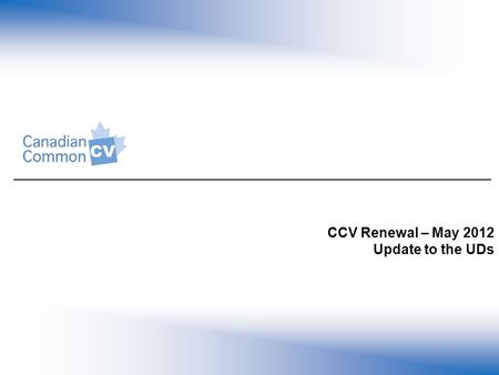 CCV Renewal – May 2012 Update to the UDs. Common CV Renewal: Background CCV launched July 2002 with the vision to reduce researcher administrative burden.