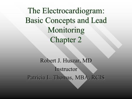 The Electrocardiogram: Basic Concepts and Lead Monitoring Chapter 2 Robert J. Huszar, MD Instructor Patricia L. Thomas, MBA, RCIS.