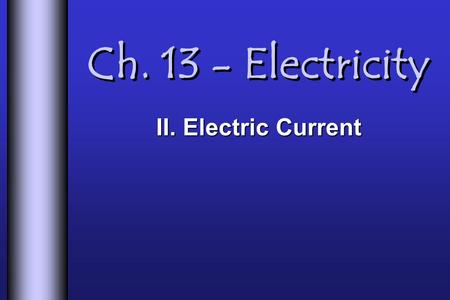Ch. 13 - Electricity II. Electric Current. Electric Current  Current  Rate of flow of charges through a conductor  Usually the flow of electrons. 