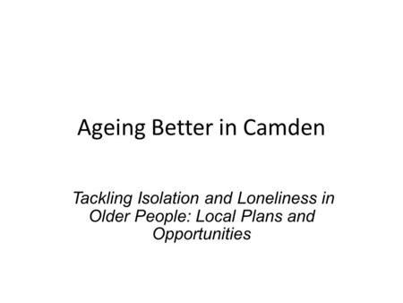 Ageing Better in Camden Tackling Isolation and Loneliness in Older People: Local Plans and Opportunities.