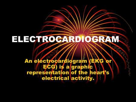 ELECTROCARDIOGRAM An electrocardiogram (EKG or ECG) is a graphic representation of the heart's electrical activity.