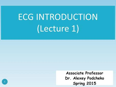 ECG INTRODUCTION (Lecture 1) 1 Associate Professor Dr. Alexey Podcheko Spring 2015.