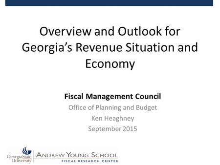 Overview and Outlook for Georgia's Revenue Situation and Economy Fiscal Management Council Office of Planning and Budget Ken Heaghney September 2015.