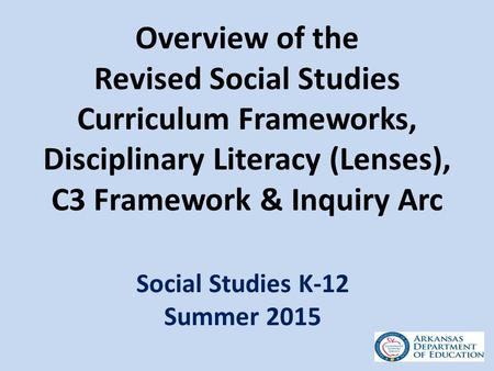 Overview of the Revised Social Studies Curriculum Frameworks, Disciplinary Literacy (Lenses), C3 Framework & Inquiry Arc Social Studies K-12 Summer 2015.
