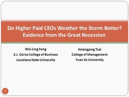 Wei-Ling Song E.J. Ourso College of Business Louisiana State University 1 Do Higher Paid CEOs Weather the Storm Better? Evidence from the Great Recession.