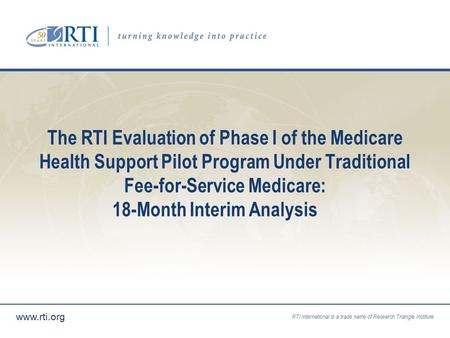 RTI International is a trade name of Research Triangle Institute www.rti.org The RTI Evaluation of Phase I of the Medicare Health Support Pilot Program.