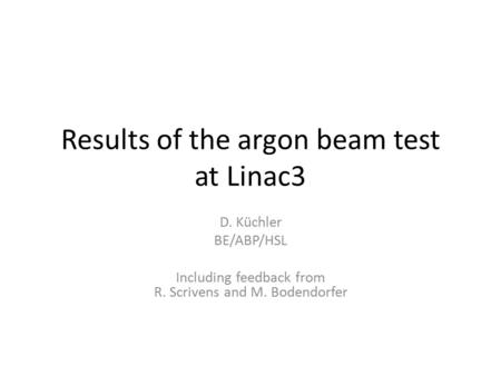 Results of the argon beam test at Linac3 D. Küchler BE/ABP/HSL Including feedback from R. Scrivens and M. Bodendorfer.