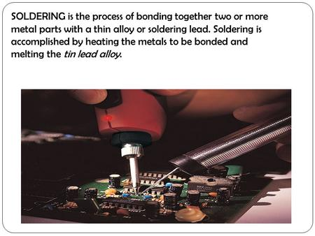 SOLDERING is the process of bonding together two or more metal parts with a thin alloy or soldering lead. Soldering is accomplished by heating the metals.
