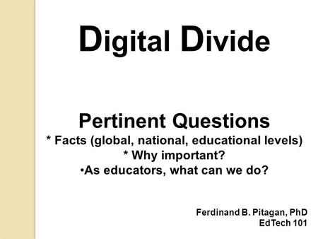 D igital D ivide Pertinent Questions * Facts (global, national, educational levels) * Why important? As educators, what can we do? Ferdinand B. Pitagan,