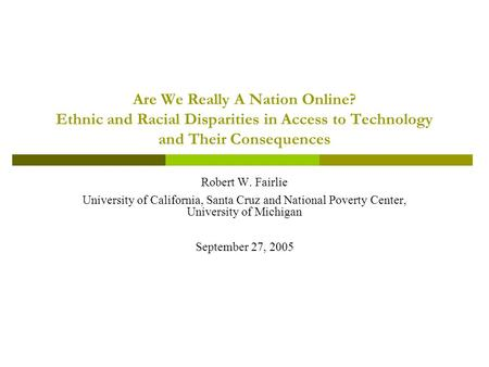 Are We Really A Nation Online? Ethnic and Racial Disparities in Access to Technology and Their Consequences Robert W. Fairlie University of California,