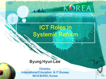 ICT Roles in Systemic Reform Byung Hyun Lee Director, International Education & IT Bureau MOE&HRD, Korea.
