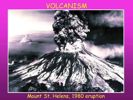 VOLCANISM Mount St. Helens, 1980 eruption. Where are volcanoes located?