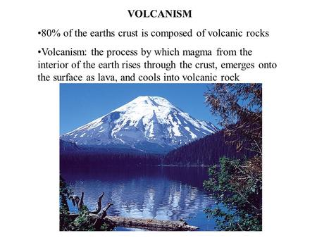 VOLCANISM 80% of the earths crust is composed of volcanic rocks Volcanism: the process by which magma from the interior of the earth rises through the.