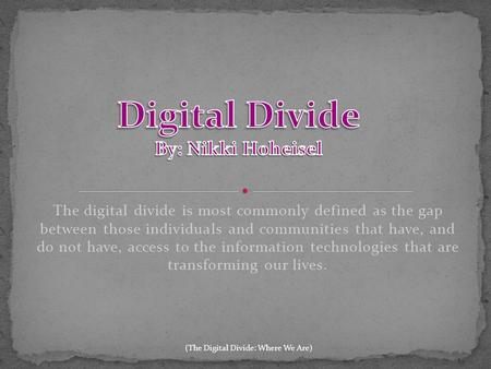The digital divide is most commonly defined as the gap between those individuals and communities that have, and do not have, access to the information.