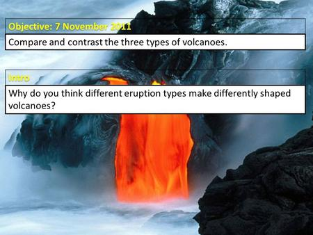 Intro Objective: 7 November 2011 Compare and contrast the three types of volcanoes. Why do you think different eruption types make differently shaped volcanoes?