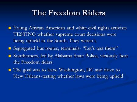 The Freedom Riders Young African American and white civil rights activists TESTING whether supreme court decisions were being upheld in the South. They.