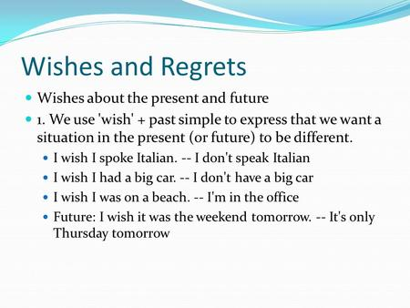 Wishes and Regrets Wishes about the present and future 1. We use 'wish' + past simple to express that we want a situation in the present (or future) to.