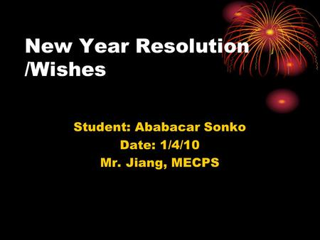 New Year Resolution /Wishes Student: Ababacar Sonko Date: 1/4/10 Mr. Jiang, MECPS.