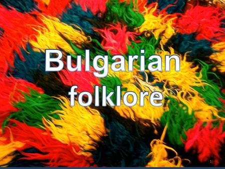 1. The Folklore reflects the origin and history of the population: - the beauty of nature - the lifestyle - spirit of the people 2.