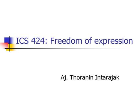 ICS 424: Freedom of expression Aj. Thoranin Intarajak.