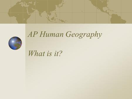 AP Human Geography What is it? Welcome to AP Human Geography Find a seat - set up your territory :-) Start the Icebreaker activity- try to meet at least.