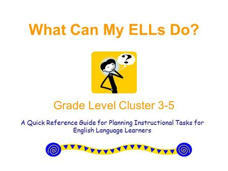 What Can My ELLs Do? Grade Level Cluster 3-5 A Quick Reference Guide for Planning Instructional Tasks for English Language Learners.