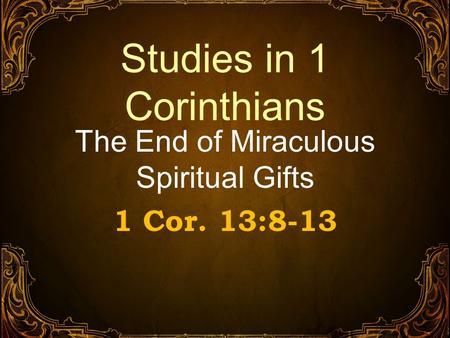 Studies in 1 Corinthians The End of Miraculous Spiritual Gifts 1 Cor. 13:8-13.
