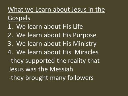 What we Learn about Jesus in the Gospels 1. We learn about His Life 2. We learn about His Purpose 3. We learn about His Ministry 4. We learn about His.