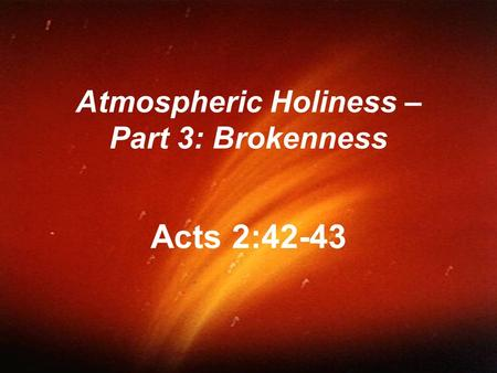 Atmospheric Holiness – Part 3: Brokenness Acts 2:42-43.